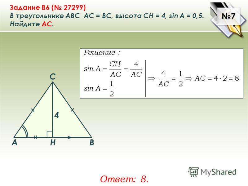 7 7 Задание B6 ( 27299) В треугольнике ABC АC = ВС, высота СН = 4, sin A = 0,5. Найдите AC. Ответ: 8. A B C Н 4