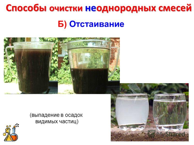 Способы очистки неоднородных смесей Б) Отстаивание (выпадение в осадок видимых частиц)