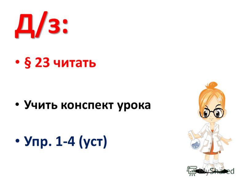 Д/з: § 23 читать Учить конспект урока Упр. 1-4 (уст)