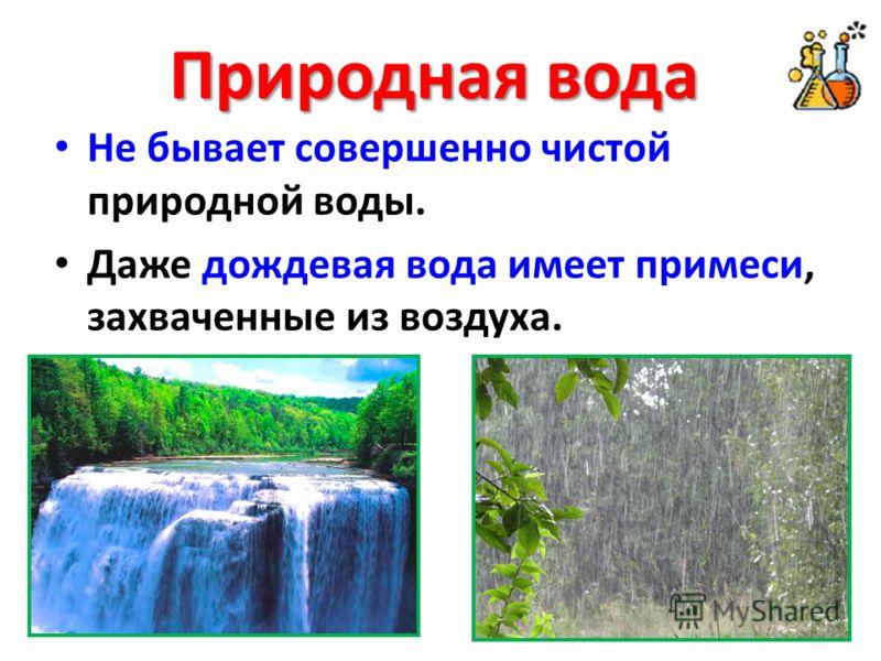 Природная вода Не бывает совершенно чистой природной воды. Даже дождевая вода имеет примеси, захваченные из воздуха.
