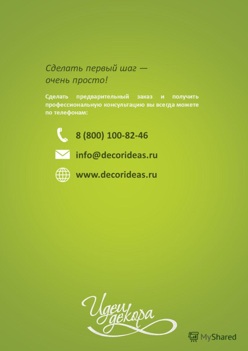 Сделать первый шаг очень просто! Сделать предварительный заказ и получить профессиональную консультацию вы всегда можете по телефонам: 8 (800) 100-82-46 info@decorideas.ru www.decorideas.ru