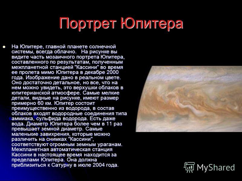 Портрет Юпитера На Юпитере, главной планете солнечной системы, всегда облачно. На рисунке вы видите часть мозаичного портрета Юпитера, составленного по результатам, полученным межпланетной станцией