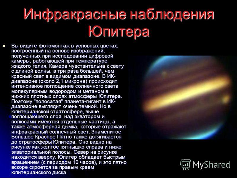 Инфракрасные наблюдения Юпитера Вы видите фотомонтаж в условных цветах, построенный на основе изображений, полученных при исследовании цифровой камеры, работающей при температуре жидкого гелия. Камера чувствительна к свету с длиной волны, в три раза