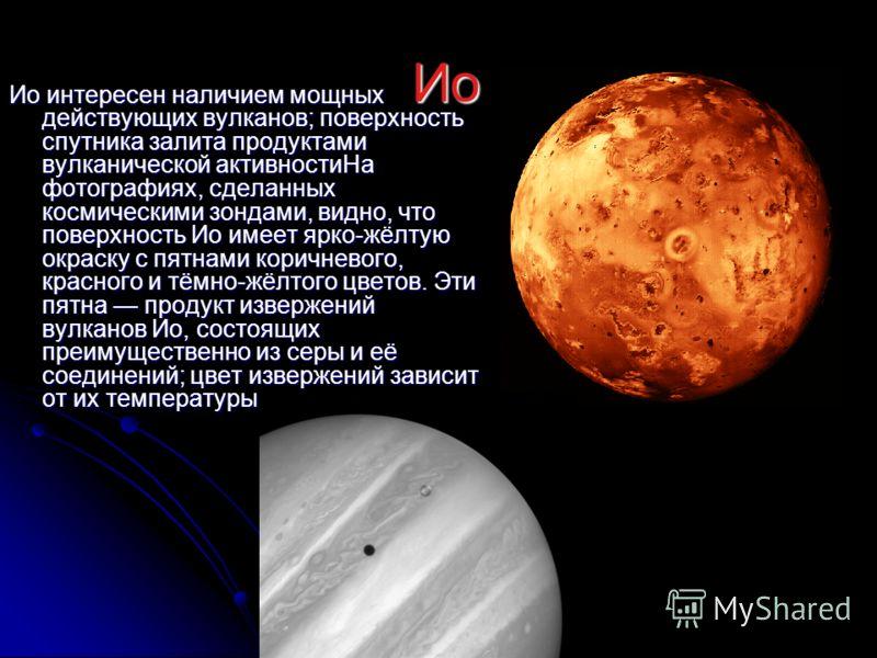 Ио Ио Ио интересен наличием мощных действующих вулканов; поверхность спутника залита продуктами вулканической активностиНа фотографиях, сделанных космическими зондами, видно, что поверхность Ио имеет ярко-жёлтую окраску с пятнами коричневого, красног