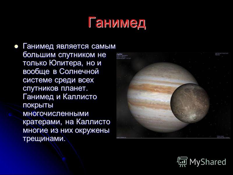 Ганимед Ганимед является самым большим спутником не только Юпитера, но и вообще в Солнечной системе среди всех спутников планет. Ганимед и Каллисто покрыты многочисленными кратерами, на Каллисто многие из них окружены трещинами. Ганимед является самы