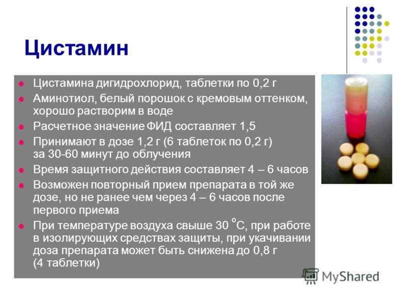 Цистамин Цистамина дигидрохлорид, таблетки по 0,2 г Аминотиол, белый порошок с кремовым оттенком, хорошо растворим в воде Расчетное значение ФИД составляет 1,5 Принимают в дозе 1,2 г (6 таблеток по 0,2 г) за 30-60 минут до облучения Время защитного д