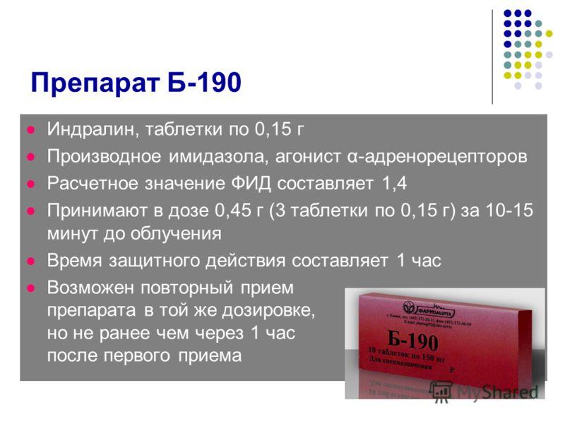 Препарат Б-190 Индралин, таблетки по 0,15 г Производное имидазола, агонист α-адренорецепторов Расчетное значение ФИД составляет 1,4 Принимают в дозе 0,45 г (3 таблетки по 0,15 г) за 10-15 минут до облучения Время защитного действия составляет 1 час В
