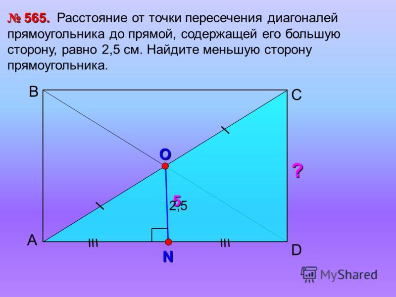 А С В 565. 565. Расстояние от точки пересечения диагоналей прямоугольника до прямой, содержащей его большую сторону, равно 2,5 см. Найдите меньшую сторону прямоугольника. O ? 5 D 2,5 N