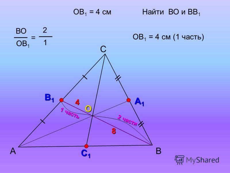 А С В В1В1В1В1 А1А1А1А1 О ВО ОВ 1 = 2 1 С1С1С1С1 ОВ 1 = 4 смНайти ВО и ВВ 1 2 части 1 часть ОВ 1 = 4 см (1 часть) 8 4