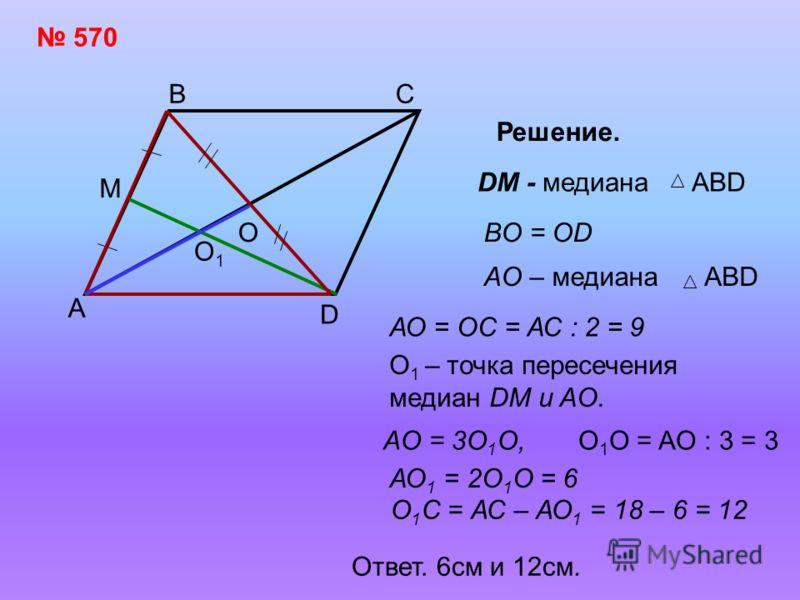 570 А ВС D 18 М ?? Решение. DM - медианаABD O BO = OD AO – медианаABD O1O1 АО = ОС = АС : 2 = 9 О 1 – точка пересечения медиан DM и AO. AO = 3O 1 O,O 1 O = AO : 3 = 3 АО 1 = 2О 1 О = 6 О 1 С = АС – АО 1 = 18 – 6 = 12 Ответ. 6см и 12см.