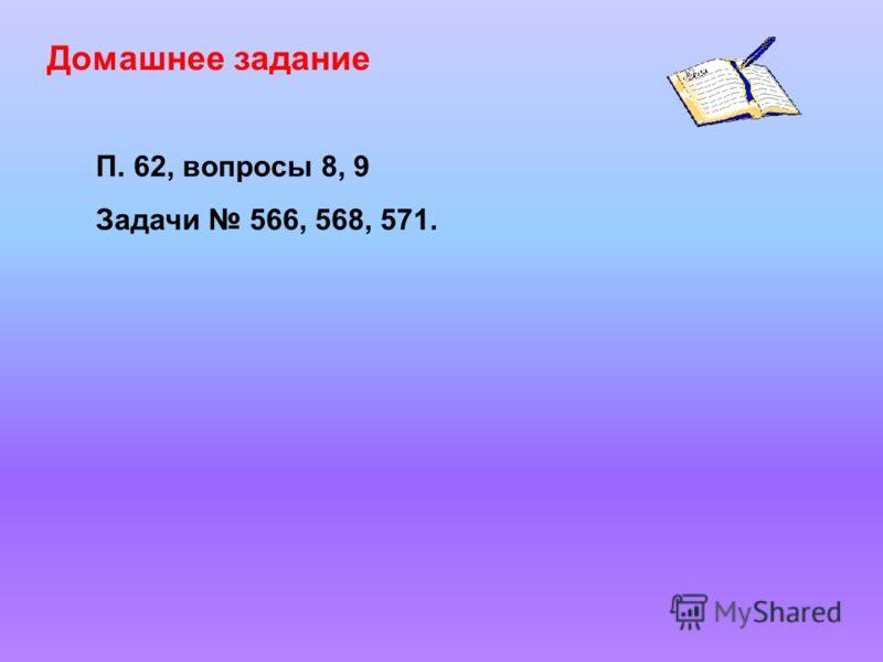 Домашнее задание П. 62, вопросы 8, 9 Задачи 566, 568, 571.