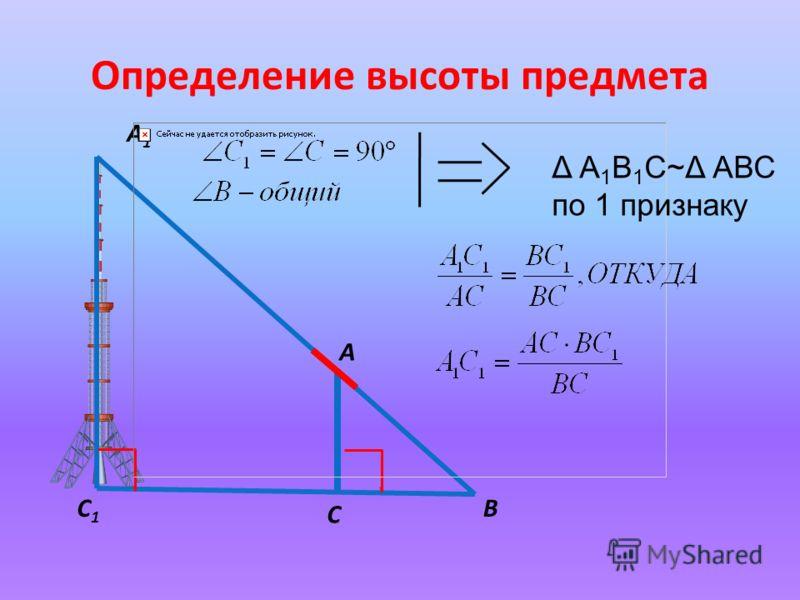Определение высоты предмета А А1А1 С С1С1 В Δ А 1 В 1 С~Δ АВС по 1 признаку