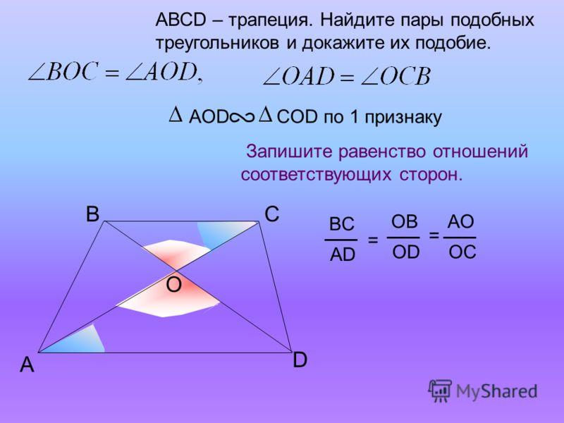 A BС АВСD – трапеция. Найдите пары подобных треугольников и докажите их подобие. Запишите равенство отношений соответствующих сторон. AОD COD по 1 признаку D BC AD = OB OD AO OC = O