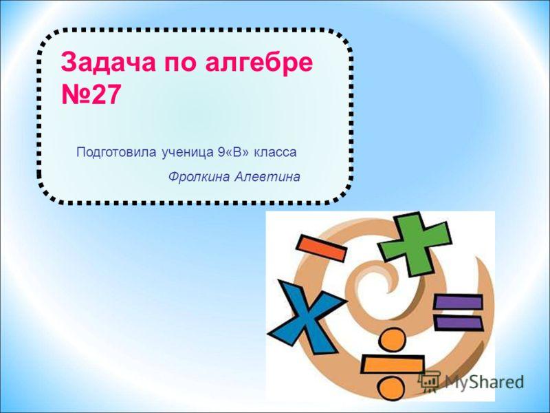 Задача по алгебре 27 Подготовила ученица 9«В» класса Фролкина Алевтина