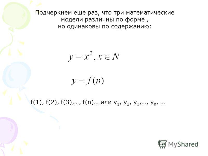 Подчеркнем еще раз, что три математические модели различны по форме, но одинаковы по содержанию: f(1), f(2), f(3),…, f(n)… или y 1, y 2, y 3,…, y n, …