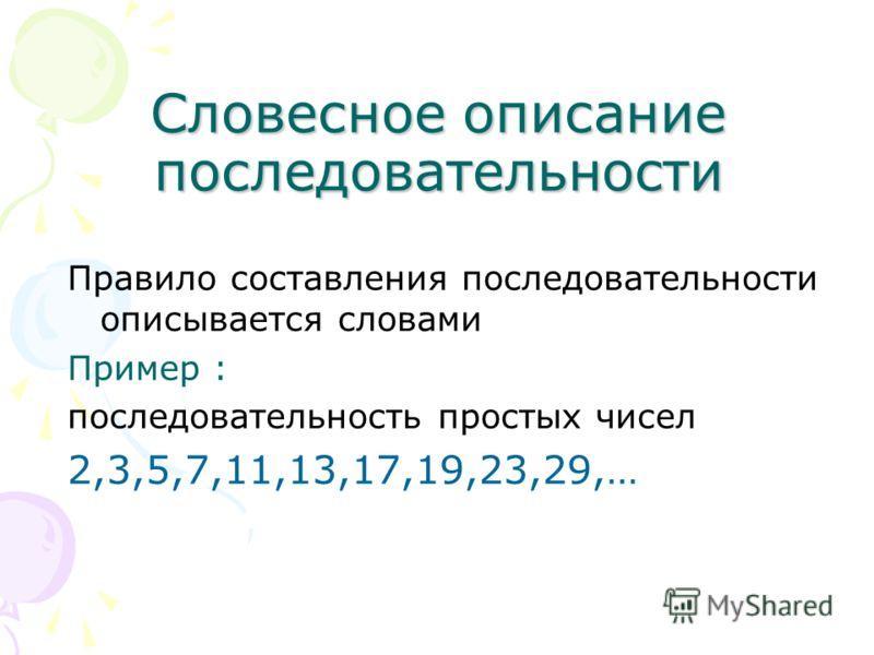 Словесное описание последовательности Правило составления последовательности описывается словами Пример : последовательность простых чисел 2,3,5,7,11,13,17,19,23,29,…