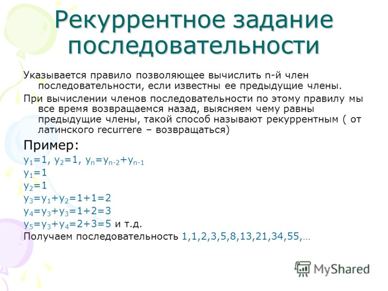 Рекуррентное задание последовательности Указывается правило позволяющее вычислить n-й член последовательности, если известны ее предыдущие члены. При вычислении членов последовательности по этому правилу мы все время возвращаемся назад, выясняем чему