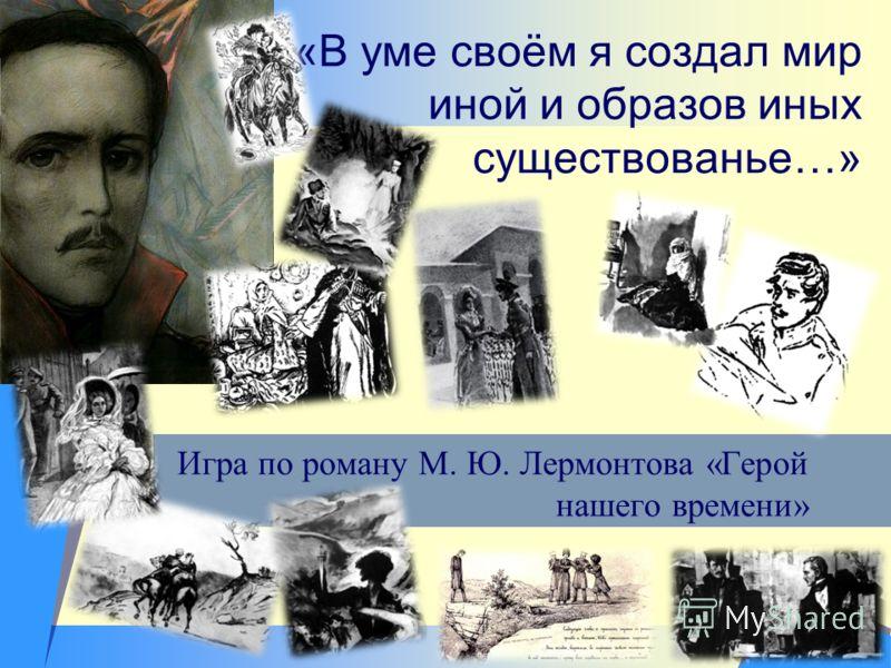 «В уме своём я создал мир иной и образов иных существованье…» Игра по роману М. Ю. Лермонтова «Герой нашего времени»