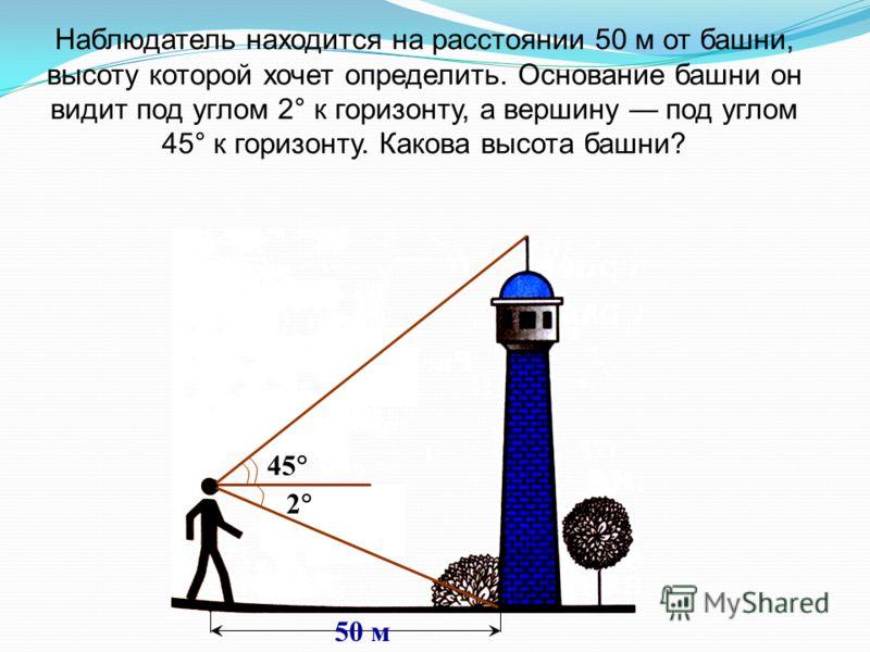 Наблюдатель находится на расстоянии 50 м от башни, высоту которой хочет определить. Основание башни он видит под углом 2° к горизонту, а вершину под углом 45° к горизонту. Какова высота башни? 45 2 50 м