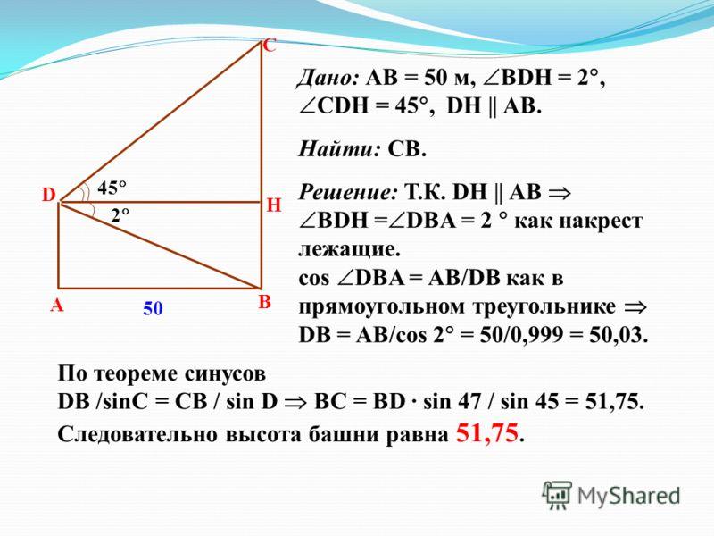 45 2 А В Н С D Дано: АВ = 50 м, BDH = 2, CDH = 45, DH || AB. Найти: СВ. Решение: Т.К. DH || AB BDH = DBA = 2 как накрест лежащие. cos DBA = AB/DB как в прямоугольном треугольнике DB = AB/cos 2 = 50/0,999 = 50,03. 50 По теореме синусов DB /sinC = CB /