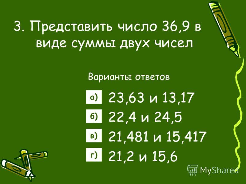 3. Представить число 36,9 в виде суммы двух чисел Варианты ответов 23,63 и 13,17 22,4 и 24,5 21,481 и 15,417 21,2 и 15,6 а) б) в) г)