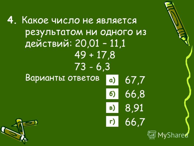 4. Какое число не является результатом ни одного из действий: 20,01 – 11,1 49 + 17,8 73 - 6,3 Варианты ответов 67,7 66,8 8,91 66,7 а) б) в) г)