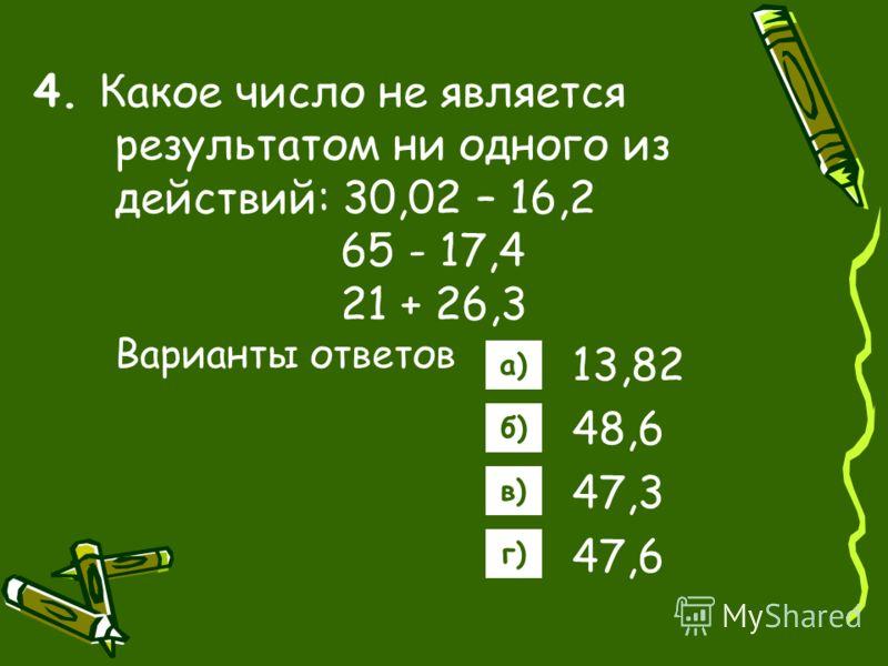 4. Какое число не является результатом ни одного из действий: 30,02 – 16,2 65 - 17,4 21 + 26,3 Варианты ответов 13,82 48,6 47,3 47,6 а) б) в) г)
