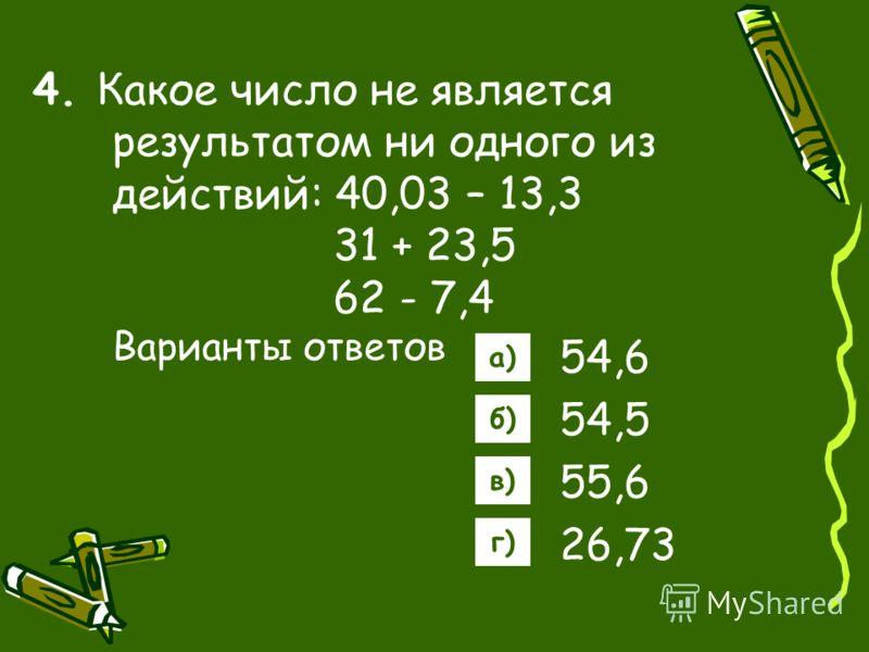 4. Какое число не является результатом ни одного из действий: 40,03 – 13,3 31 + 23,5 62 - 7,4 Варианты ответов 54,6 54,5 55,6 26,73 а) б) в) г)