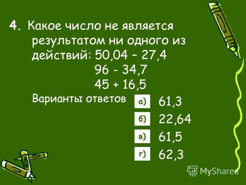 4. Какое число не является результатом ни одного из действий: 50,04 – 27,4 96 - 34,7 45 + 16,5 Варианты ответов 61,3 22,64 61,5 62,3 а) б) в) г)