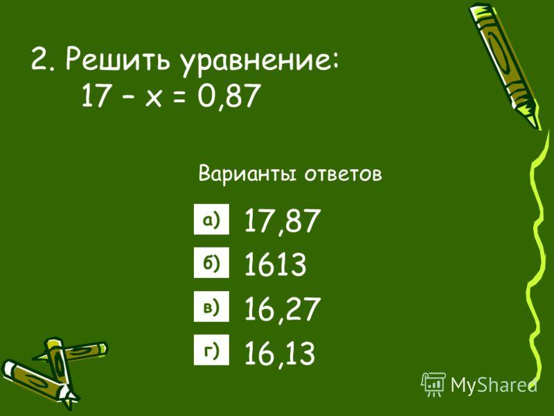 2. Решить уравнение: 17 – х = 0,87 Варианты ответов 17,87 1613 16,27 16,13 а) б) в) г)