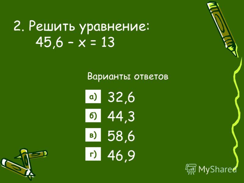 2. Решить уравнение: 45,6 – х = 13 Варианты ответов 32,6 44,3 58,6 46,9 а) б) в) г)