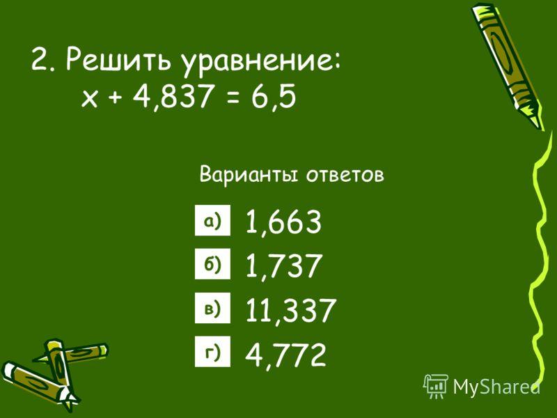 2. Решить уравнение: х + 4,837 = 6,5 Варианты ответов 1,663 1,737 11,337 4,772 а) б) в) г)