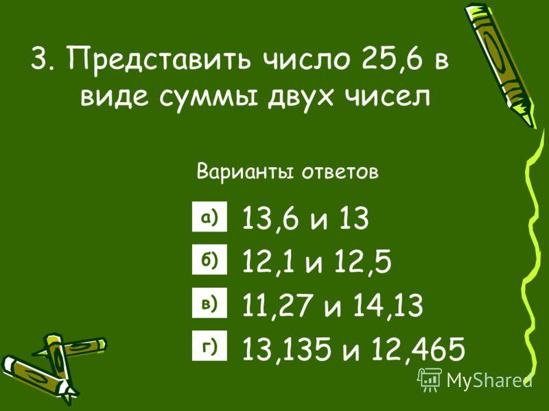 3. Представить число 25,6 в виде суммы двух чисел Варианты ответов 13,6 и 13 12,1 и 12,5 11,27 и 14,13 13,135 и 12,465 а) б) в) г)