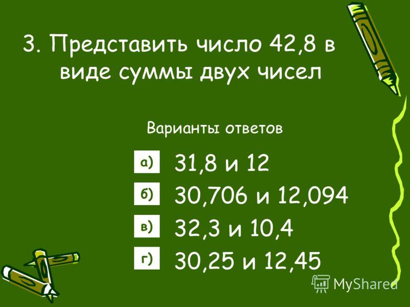 3. Представить число 42,8 в виде суммы двух чисел Варианты ответов 31,8 и 12 30,706 и 12,094 32,3 и 10,4 30,25 и 12,45 а) б) в) г)