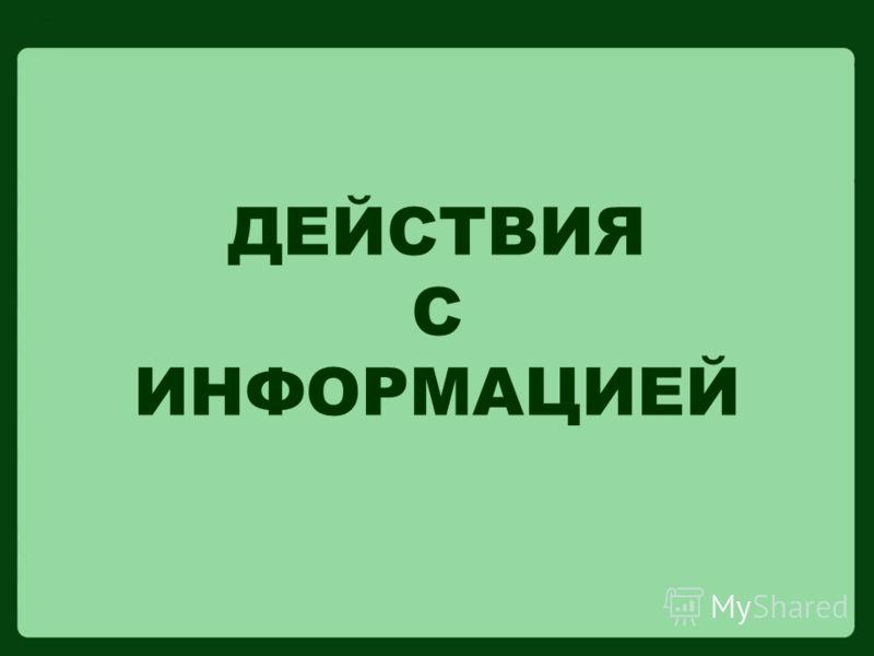 ДЕЙСТВИЯ С ИНФОРМАЦИЕЙ