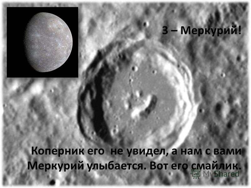 3 – Меркурий! Коперник его не увидел, а нам с вами Меркурий улыбается. Вот его смайлик.