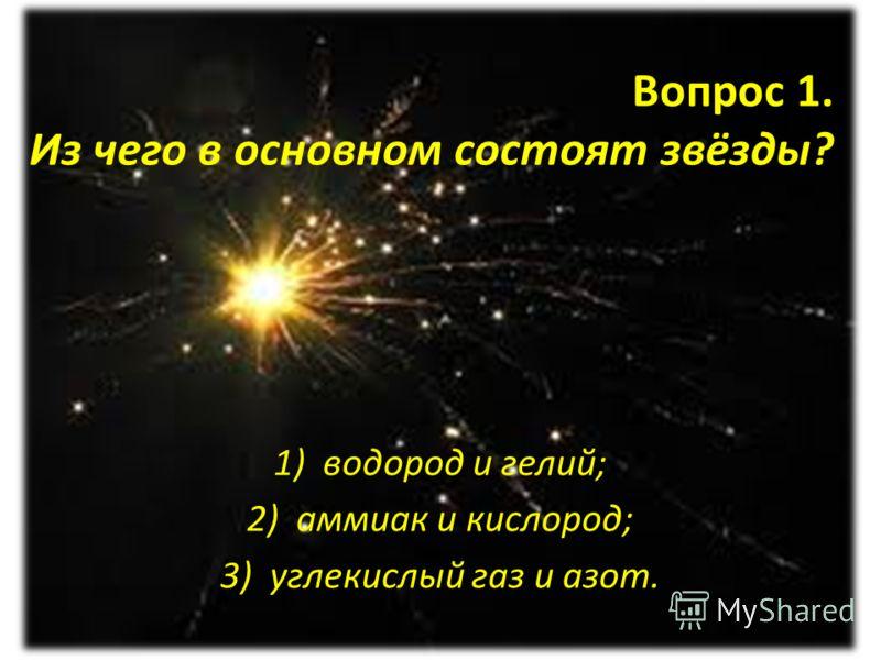 Вопрос 1. Из чего в основном состоят звёзды? 1)водород и гелий; 2)аммиак и кислород; 3)углекислый газ и азот.