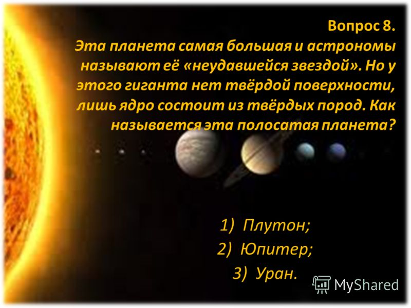 Вопрос 8. Эта планета самая большая и астрономы называют её «неудавшейся звездой». Но у этого гиганта нет твёрдой поверхности, лишь ядро состоит из твёрдых пород. Как называется эта полосатая планета? 1)Плутон; 2)Юпитер; 3)Уран.
