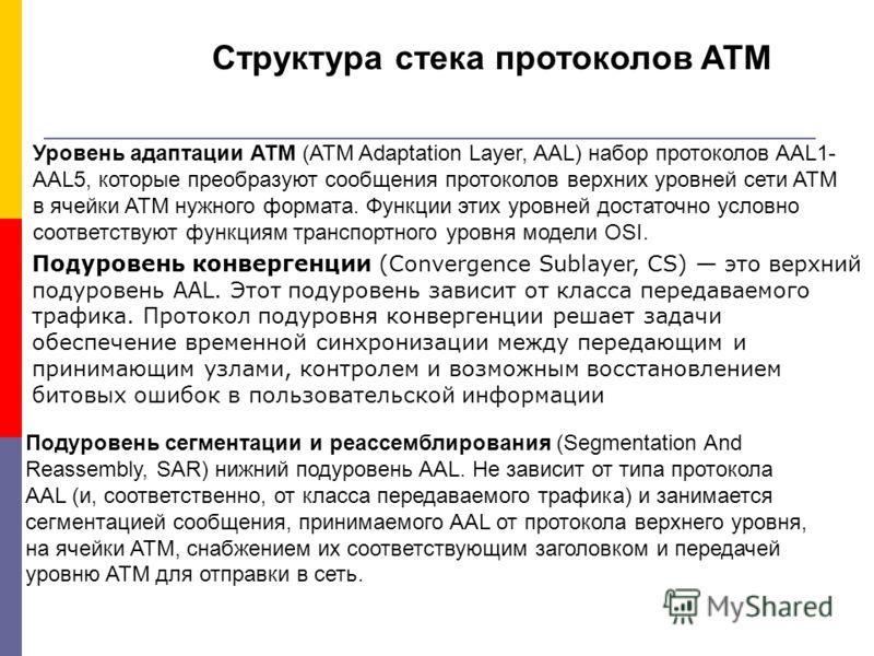 Структура стека протоколов ATM Уровень адаптации ATM (ATM Adaptation Layer, AAL) набор протоколов AAL1- AAL5, которые преобразуют сообщения протоколов верхних уровней сети ATM в ячейки ATM нужного формата. Функции этих уровней достаточно условно соот