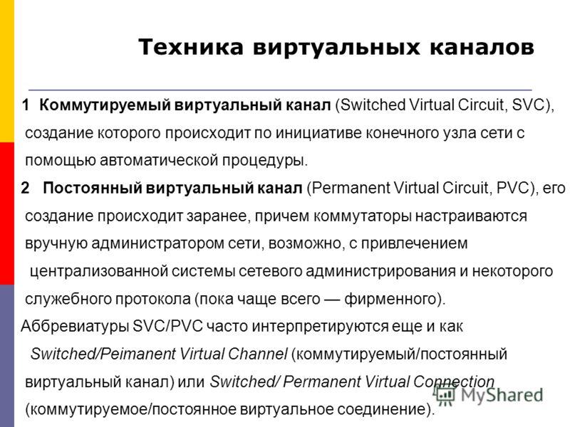 1 Коммутируемый виртуальный канал (Switched Virtual Circuit, SVC), создание которого происходит по инициативе конечного узла сети с помощью автоматической процедуры. 2 Постоянный виртуальный канал (Permanent Virtual Circuit, PVC), его создание происх