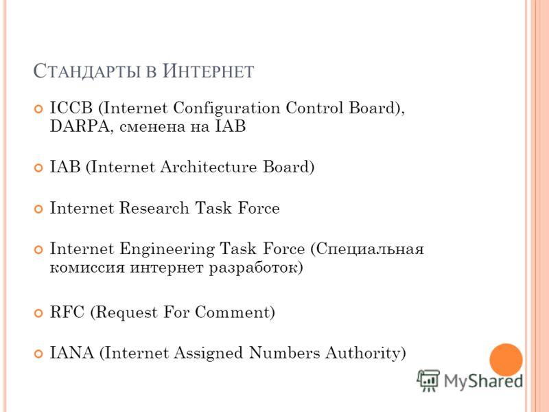 С ТАНДАРТЫ В И НТЕРНЕТ ICCB (Internet Configuration Control Board), DARPA, сменена на IAB IAB (Internet Architecture Board) Internet Research Task Force Internet Engineering Task Force (Специальная комиссия интернет разработок) RFC (Request For Comme