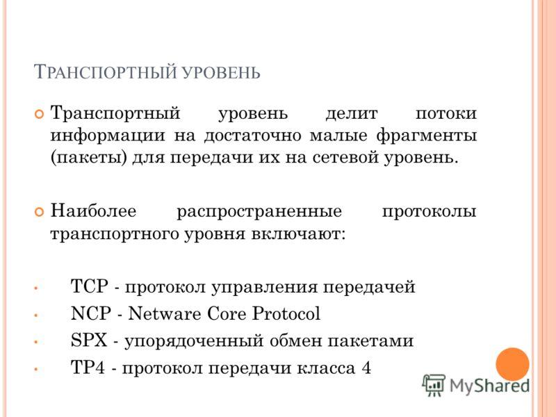 Т РАНСПОРТНЫЙ УРОВЕНЬ Транспортный уровень делит потоки информации на достаточно малые фрагменты (пакеты) для передачи их на сетевой уровень. Наиболее распространенные протоколы транспортного уровня включают: TCP - протокол управления передачей NCP -