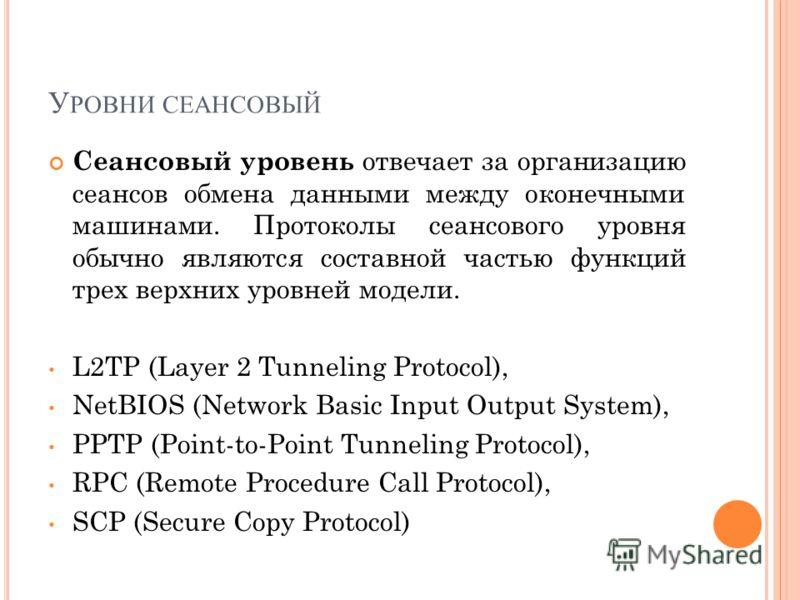 У РОВНИ СЕАНСОВЫЙ Сеансовый уровень отвечает за организацию сеансов обмена данными между оконечными машинами. Протоколы сеансового уровня обычно являются составной частью функций трех верхних уровней модели. L2TP (Layer 2 Tunneling Protocol), NetBIOS