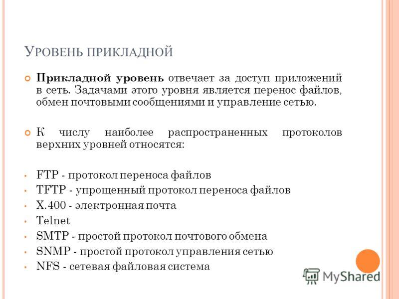 У РОВЕНЬ ПРИКЛАДНОЙ Прикладной уровень отвечает за доступ приложений в сеть. Задачами этого уровня является перенос файлов, обмен почтовыми сообщениями и управление сетью. К числу наиболее распространенных протоколов верхних уровней относятся: FTP -