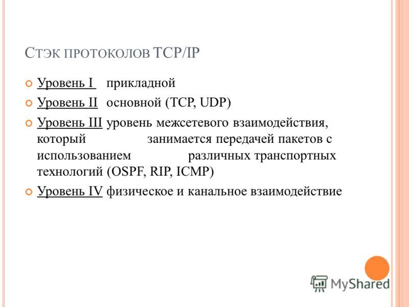 Уровень I прикладной Уровень II основной (TCP, UDP) Уровень IIIуровень межсетевого взаимодействия, который занимается передачей пакетов с использованием различных транспортных технологий (OSPF, RIP, ICMP) Уровень IV физическое и канальное взаимодейст
