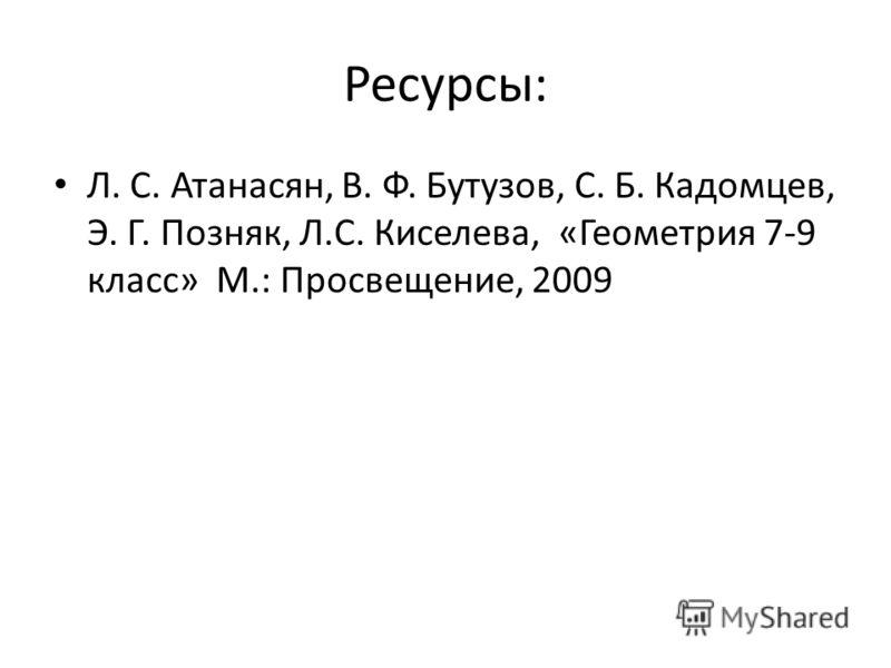 Ресурсы: Л. С. Атанасян, В. Ф. Бутузов, С. Б. Кадомцев, Э. Г. Позняк, Л.С. Киселева, «Геометрия 7-9 класс» М.: Просвещение, 2009