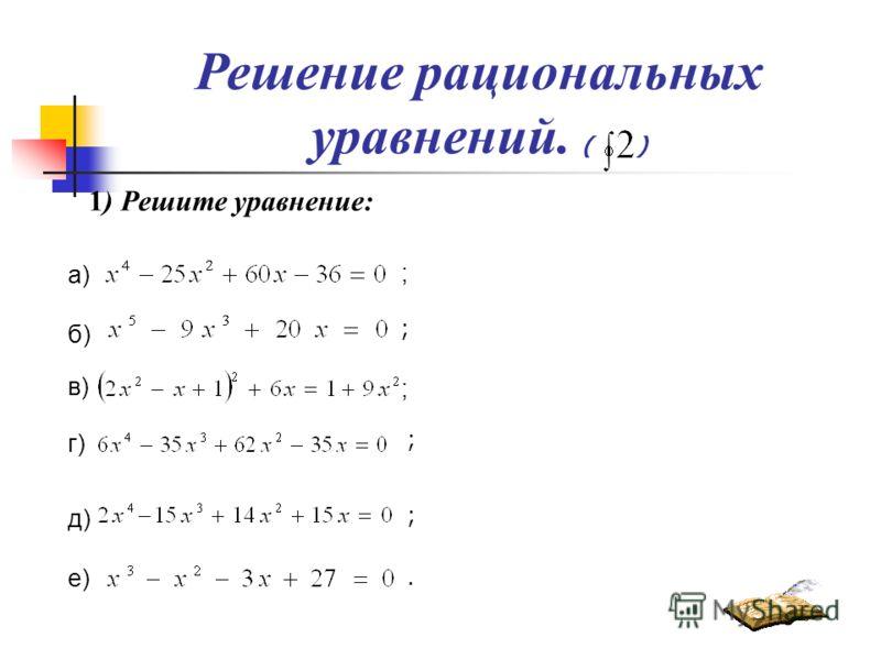Решение рациональных уравнений. ( ) 1) Решите уравнение: а) б) ; в) ; г) д) е) ; ; ;.