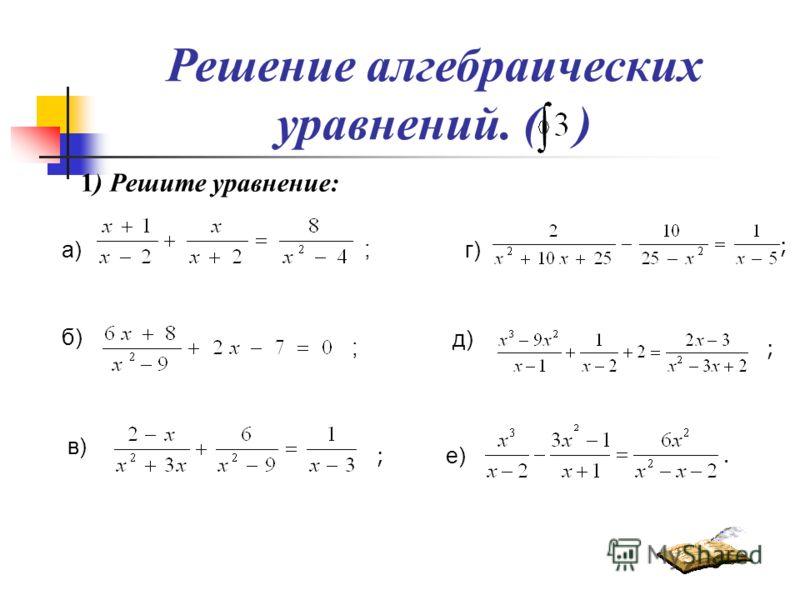 Решение алгебраических уравнений. ( ) 1) Решите уравнение: а) б) ; в) ; г) д) е) ; ; ;.