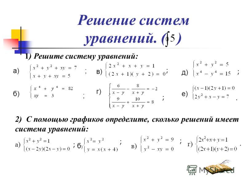 Решение систем уравнений. ( ) 1) Решите систему уравнений: а) б) ; е) ; в) г) д) ; ; ;. 2) С помощью графиков определите, сколько решений имеет система уравнений: а) б)б) ; ; в) ; г).
