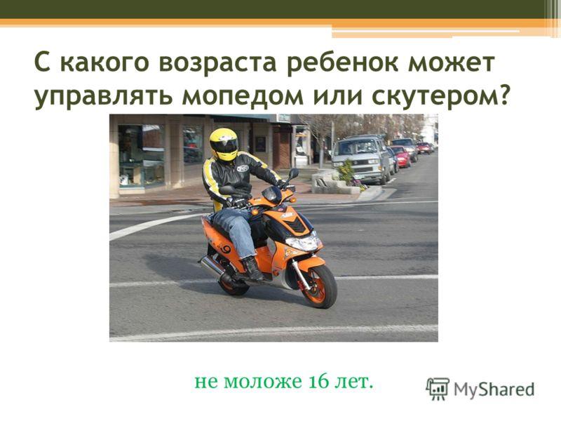 С какого возраста ребенок может управлять мопедом или скутером? не моложе 16 лет.